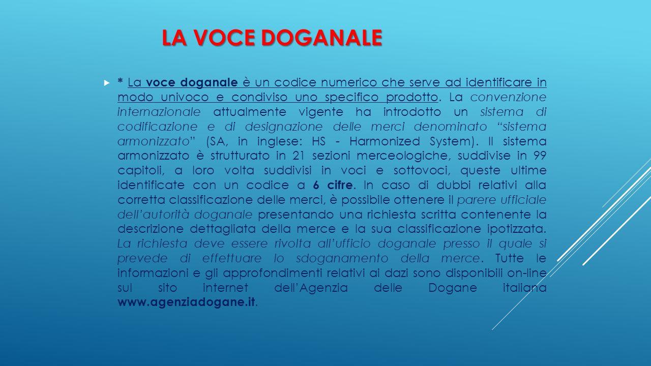 LA VOCE DOGANALE  * La voce doganale è un codice numerico che serve ad identificare in modo univoco e condiviso uno specifico prodotto. La convenzion