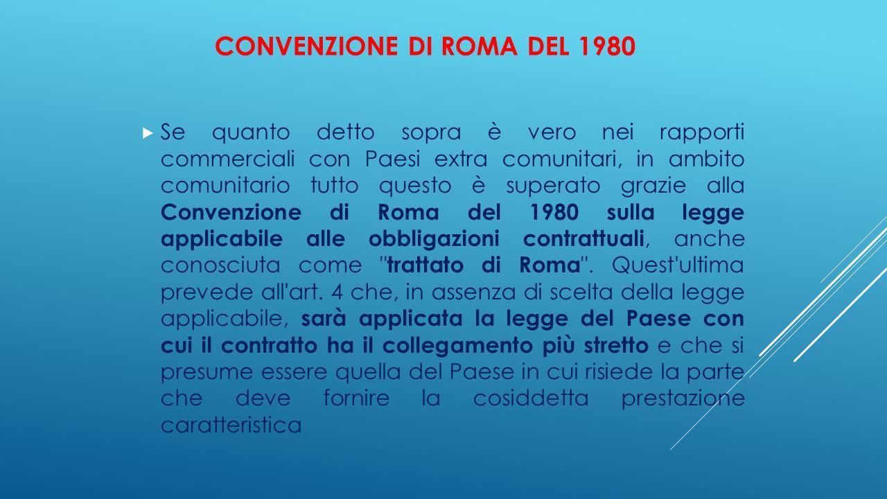CONVENZIONE DI ROMA DEL 1980  Se quanto detto sopra è vero nei rapporti commerciali con Paesi extra comunitari, in ambito comunitario tutto questo è