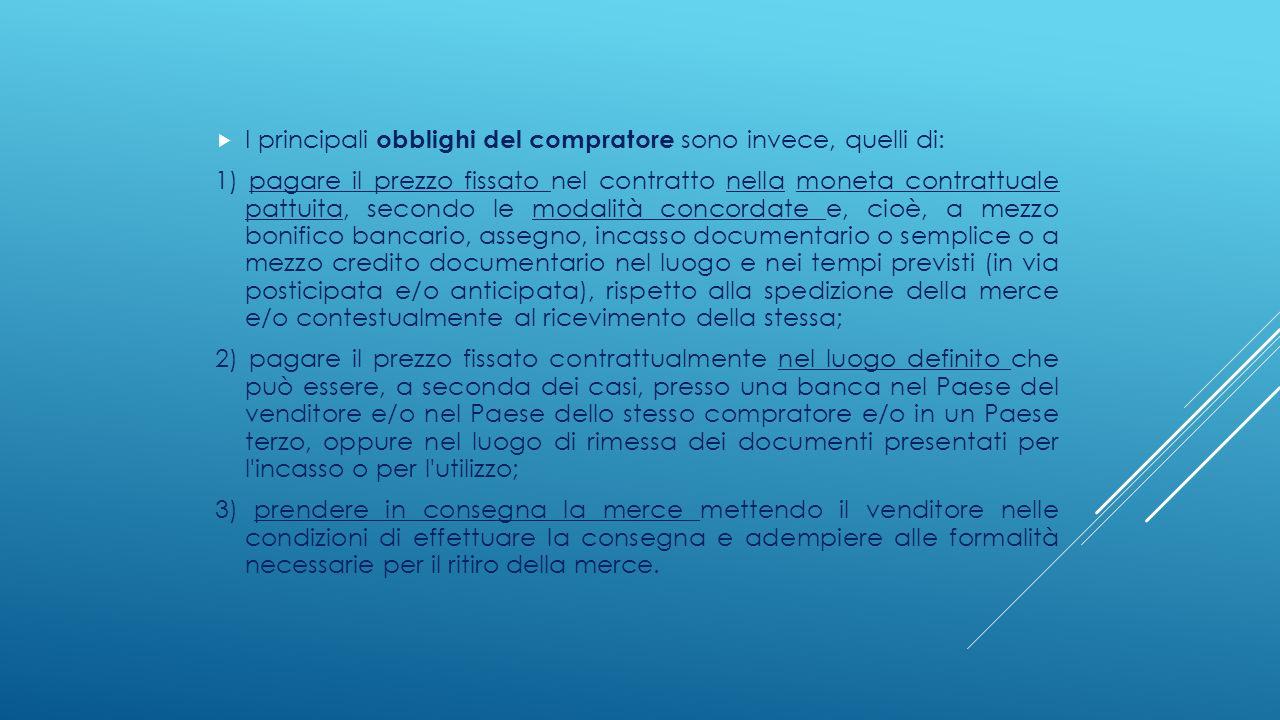 I principali obblighi del compratore sono invece, quelli di: 1) pagare il prezzo fissato nel contratto nella moneta contrattuale pattuita, secondo l