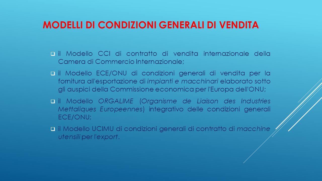 MODELLI DI CONDIZIONI GENERALI DI VENDITA  il Modello CCI di contratto di vendita internazionale della Camera di Commercio Internazionale;  il Model