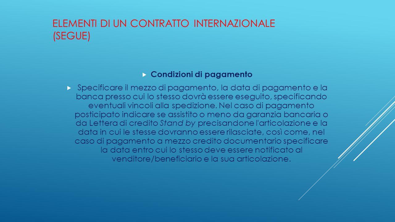 ELEMENTI DI UN CONTRATTO INTERNAZIONALE (SEGUE)  Condizioni di pagamento  Specificare il mezzo di pagamento, la data di pagamento e la banca presso