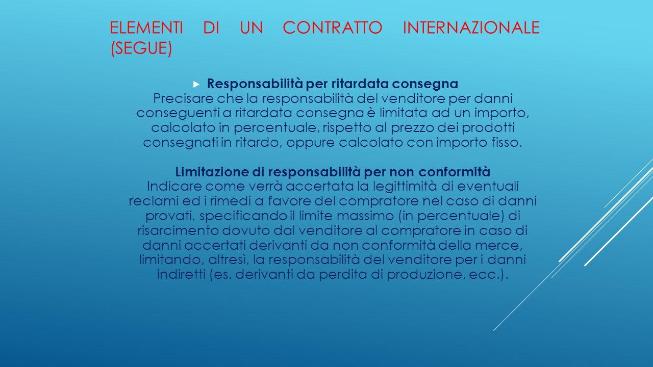 ELEMENTI DI UN CONTRATTO INTERNAZIONALE (SEGUE)  Responsabilità per ritardata consegna Precisare che la responsabilità del venditore per danni conseg