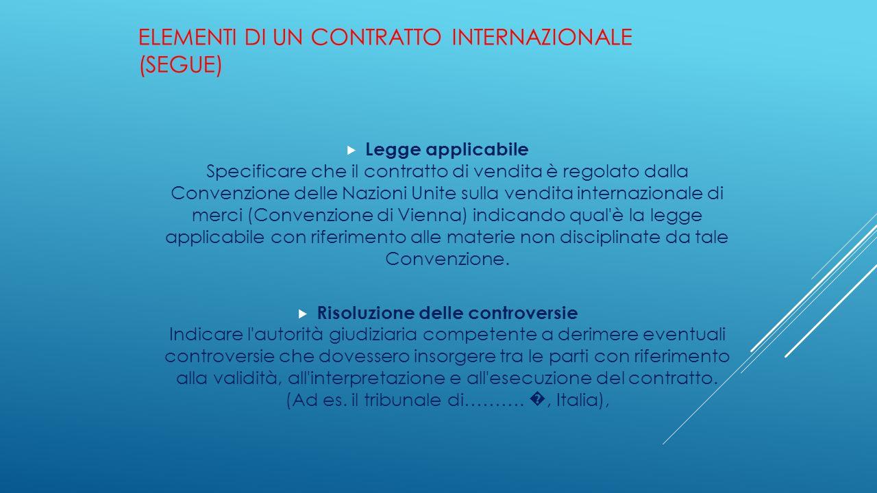 ELEMENTI DI UN CONTRATTO INTERNAZIONALE (SEGUE)  Legge applicabile Specificare che il contratto di vendita è regolato dalla Convenzione delle Nazioni