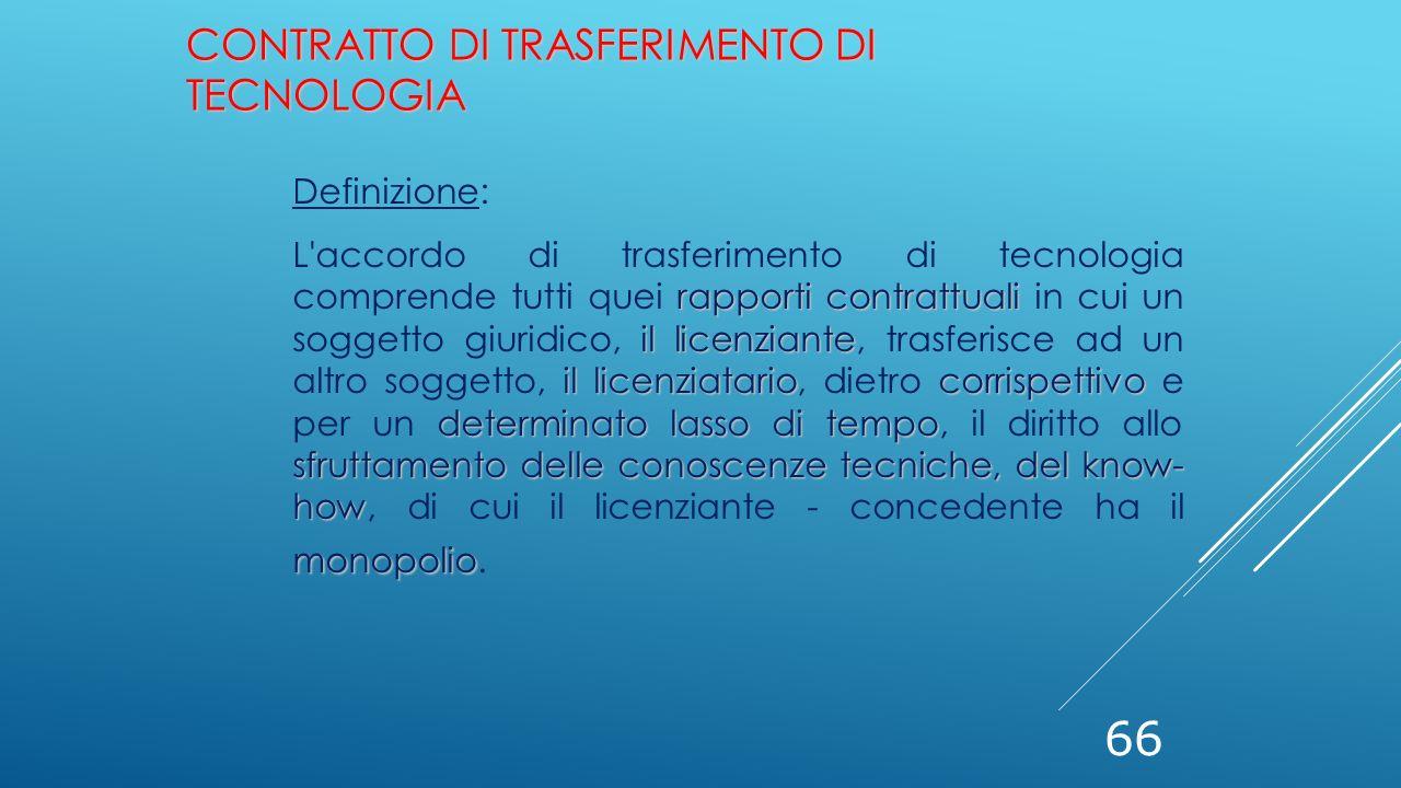 66 CONTRATTO DI TRASFERIMENTO DI TECNOLOGIA Definizione: rapporti contrattuali il licenziante il licenziatariocorrispettivo determinato lasso di tempo