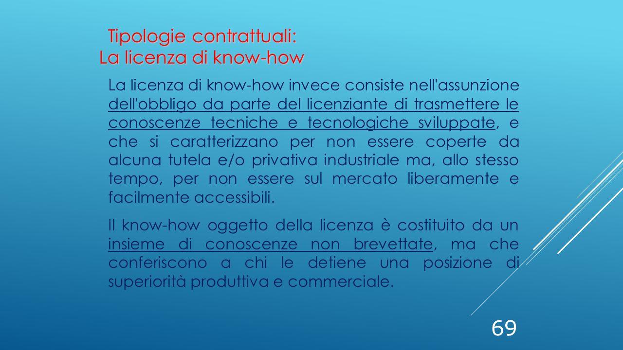 69 La licenza di know-how invece consiste nell'assunzione dell'obbligo da parte del licenziante di trasmettere le conoscenze tecniche e tecnologiche s