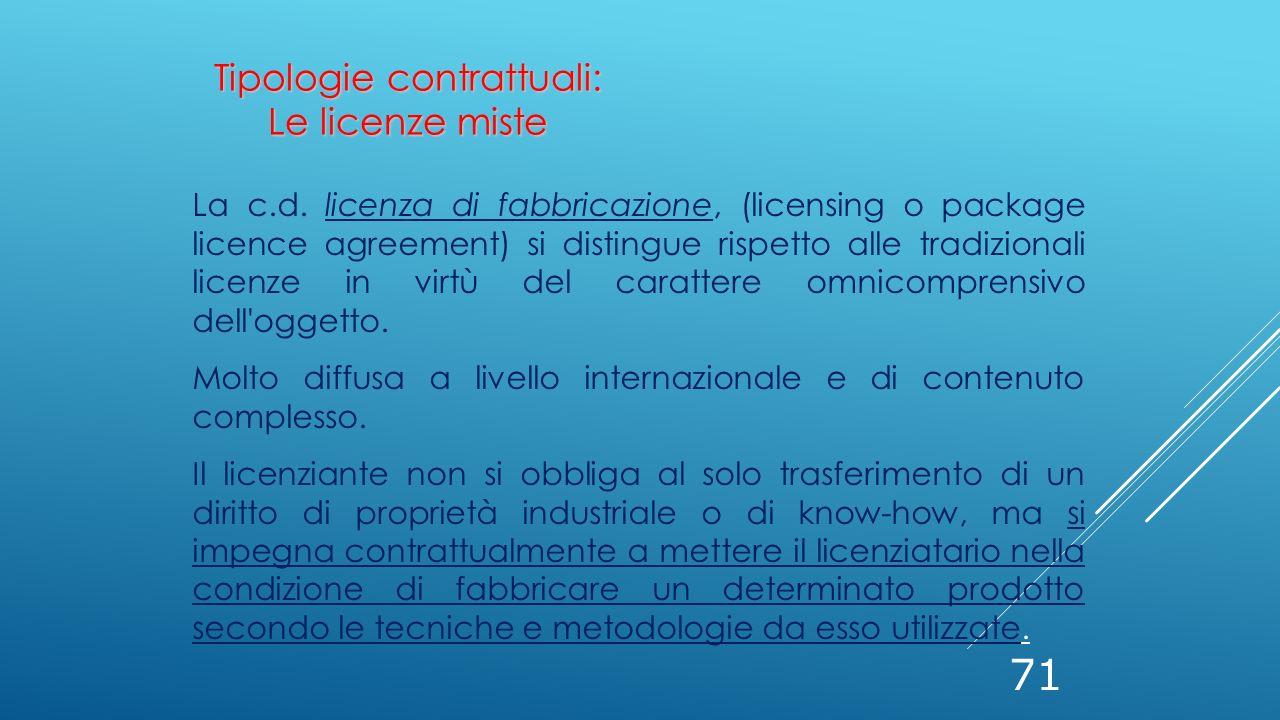71 La c.d. licenza di fabbricazione, (licensing o package licence agreement) si distingue rispetto alle tradizionali licenze in virtù del carattere om
