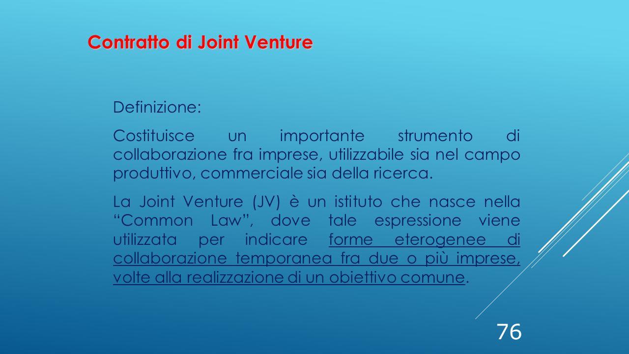 76 Contratto di Joint Venture Definizione: Costituisce un importante strumento di collaborazione fra imprese, utilizzabile sia nel campo produttivo, c