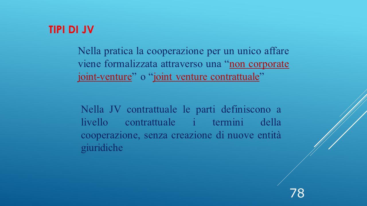 """78 TIPI DI JV Nella pratica la cooperazione per un unico affare viene formalizzata attraverso una """"non corporate joint-venture"""" o """"joint venture contr"""