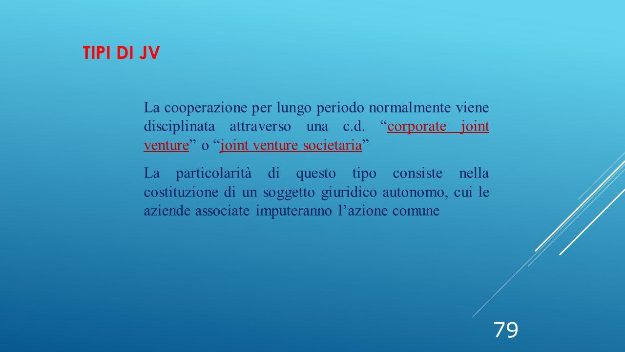 """79 TIPI DI JV La cooperazione per lungo periodo normalmente viene disciplinata attraverso una c.d. """"corporate joint venture"""" o """"joint venture societar"""