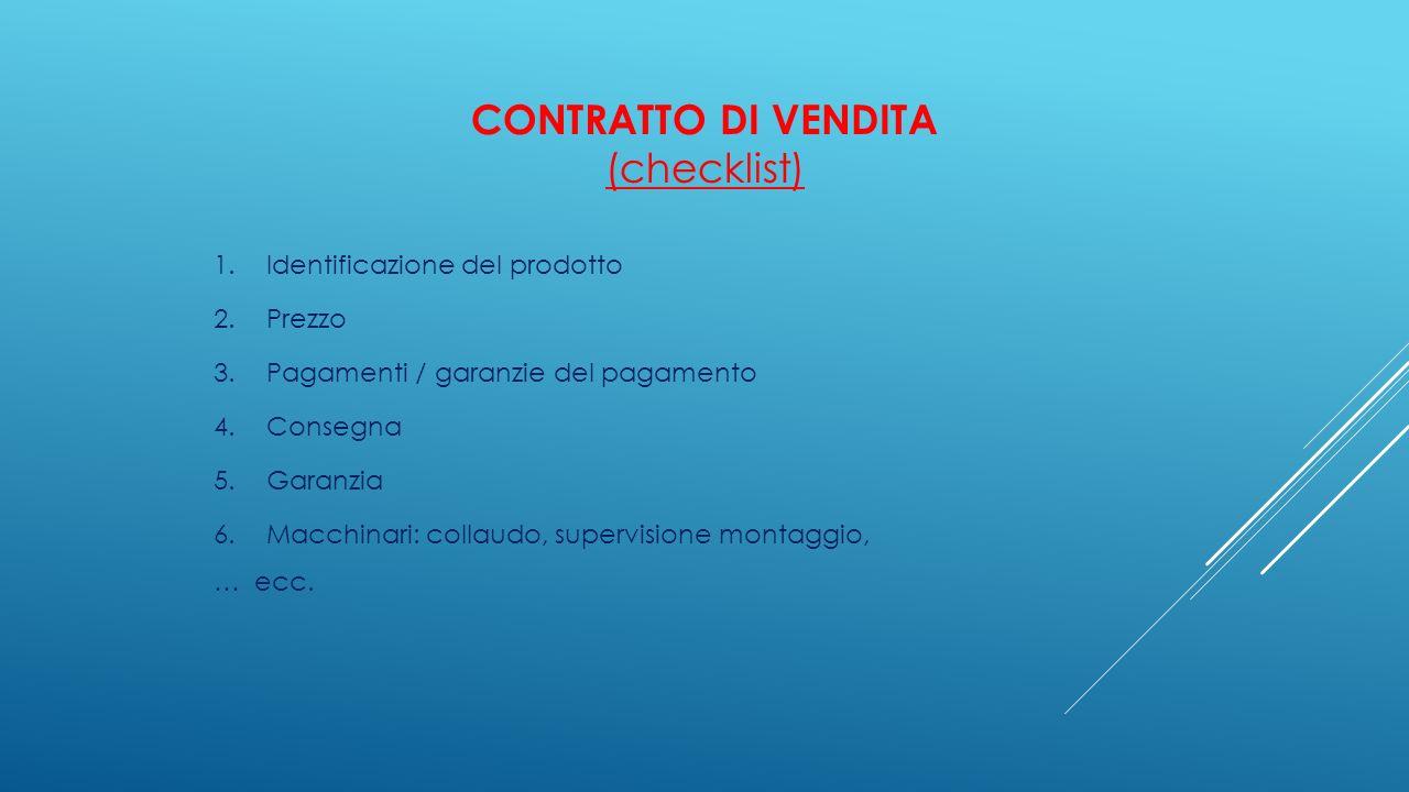 CONTRATTO DI VENDITA (checklist) 1.Identificazione del prodotto 2.Prezzo 3.Pagamenti / garanzie del pagamento 4.Consegna 5.Garanzia 6.Macchinari: coll