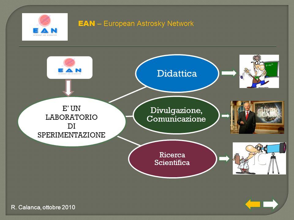 Didattica Divulgazione, Comunicazione Ricerca Scientifica EAN – European Astrosky Network R. Calanca, ottobre 2010 E' UN LABORATORIO DI SPERIMENTAZION