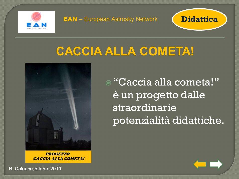 """ """"Caccia alla cometa!"""" è un progetto dalle straordinarie potenzialità didattiche. EAN – European Astrosky Network R. Calanca, ottobre 2010 CACCIA ALL"""