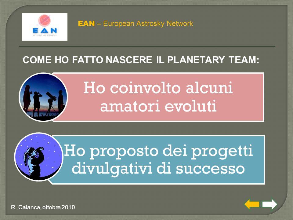 Ho coinvolto alcuni amatori evoluti Ho proposto dei progetti divulgativi di successo EAN – European Astrosky Network R. Calanca, ottobre 2010 COME HO