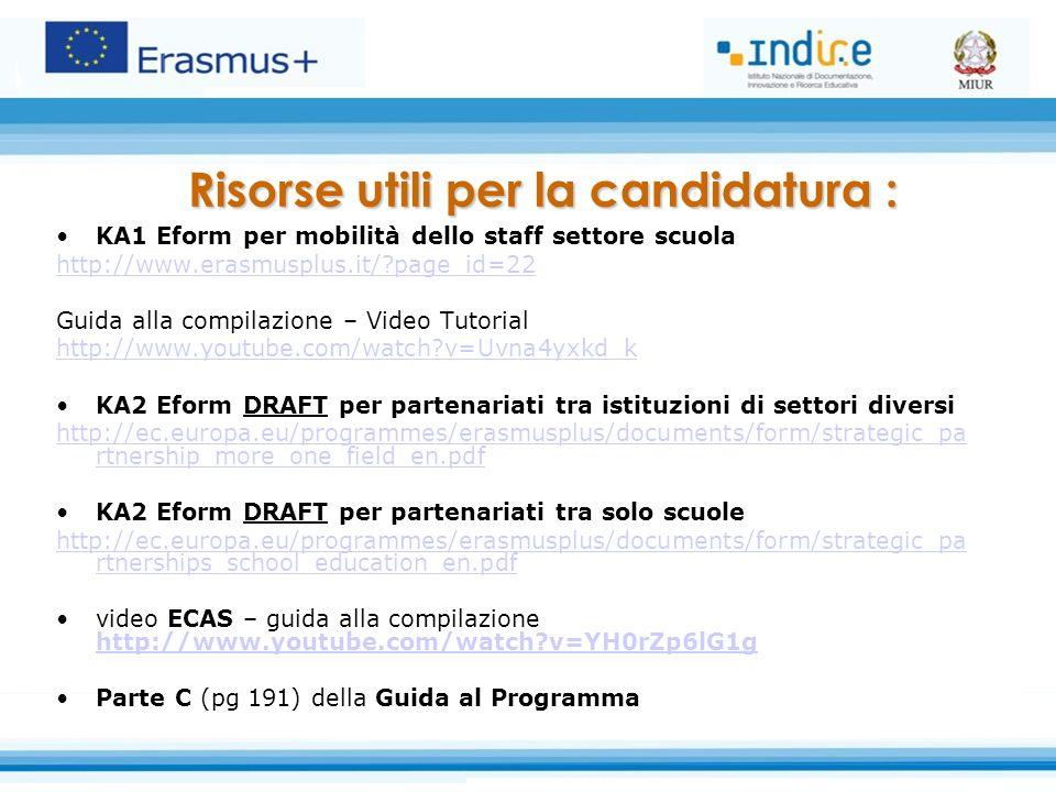 KA1 Eform per mobilità dello staff settore scuola http://www.erasmusplus.it/?page_id=22 Guida alla compilazione – Video Tutorial http://www.youtube.com/watch?v=Uvna4yxkd_k KA2 Eform DRAFT per partenariati tra istituzioni di settori diversi http://ec.europa.eu/programmes/erasmusplus/documents/form/strategic_pa rtnership_more_one_field_en.pdf KA2 Eform DRAFT per partenariati tra solo scuole http://ec.europa.eu/programmes/erasmusplus/documents/form/strategic_pa rtnerships_school_education_en.pdf video ECAS – guida alla compilazione http://www.youtube.com/watch?v=YH0rZp6lG1g http://www.youtube.com/watch?v=YH0rZp6lG1g Parte C (pg 191) della Guida al Programma Risorse utili per la candidatura :