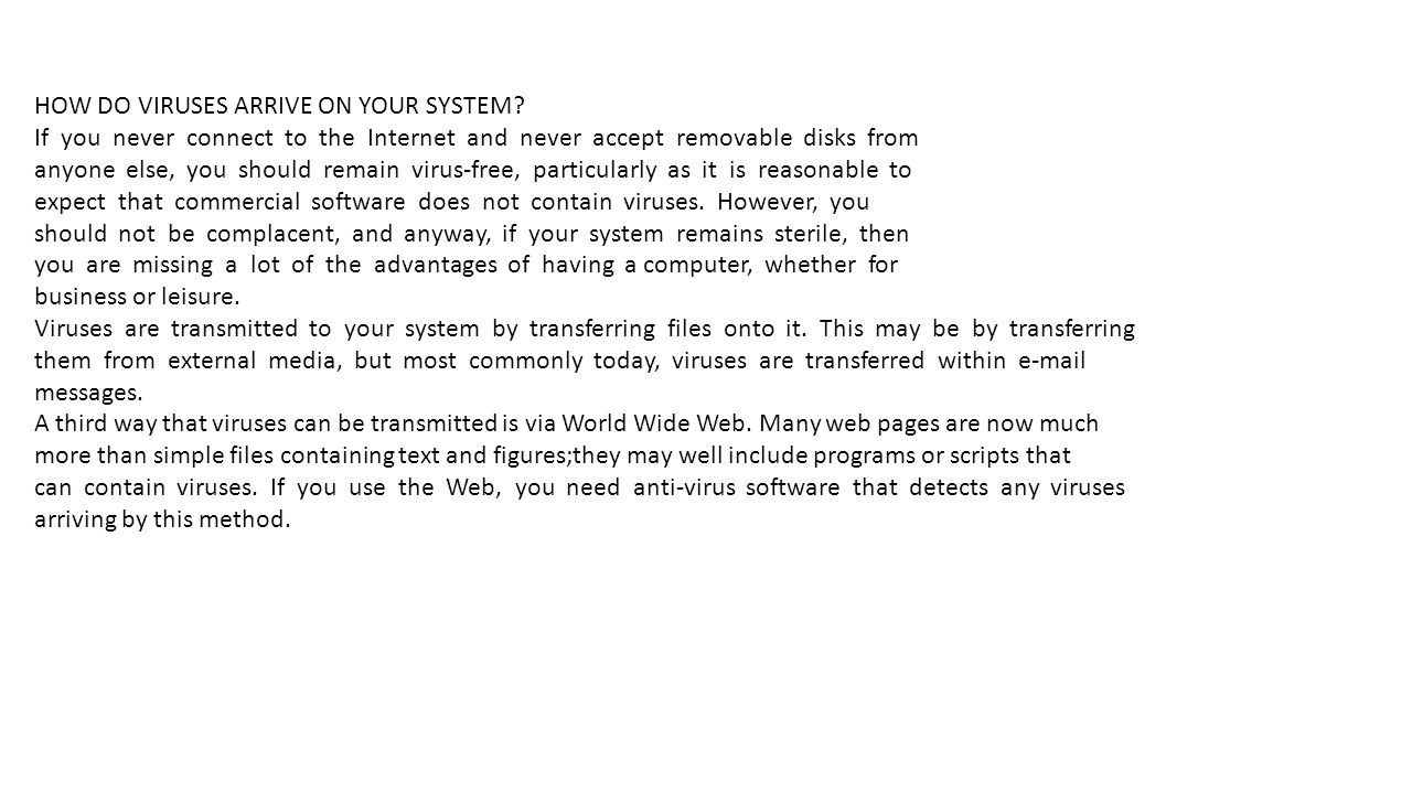 HOW DO VIRUSES ARRIVE ON YOUR SYSTEM? If you never connect to the Internet and never accept removable disks from anyone else, you should remain virus-