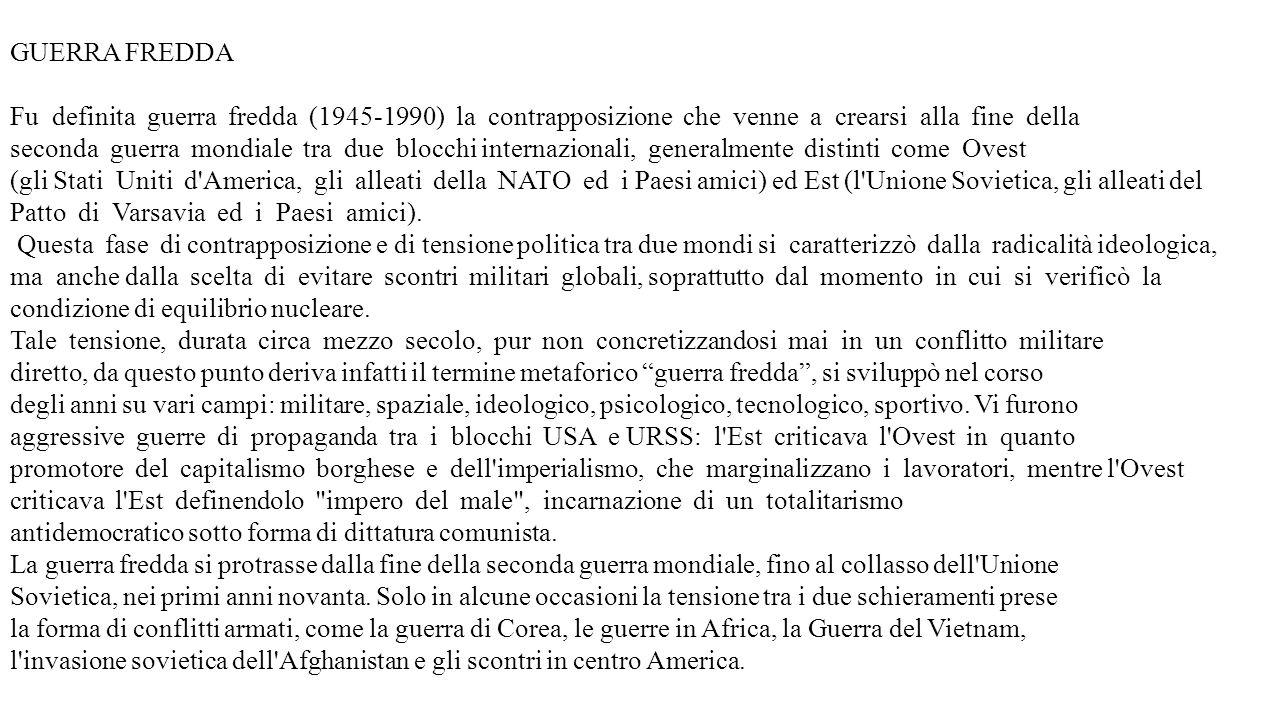 GUERRA FREDDA Fu definita guerra fredda (1945-1990) la contrapposizione che venne a crearsi alla fine della seconda guerra mondiale tra due blocchi internazionali, generalmente distinti come Ovest (gli Stati Uniti d America, gli alleati della NATO ed i Paesi amici) ed Est (l Unione Sovietica, gli alleati del Patto di Varsavia ed i Paesi amici).