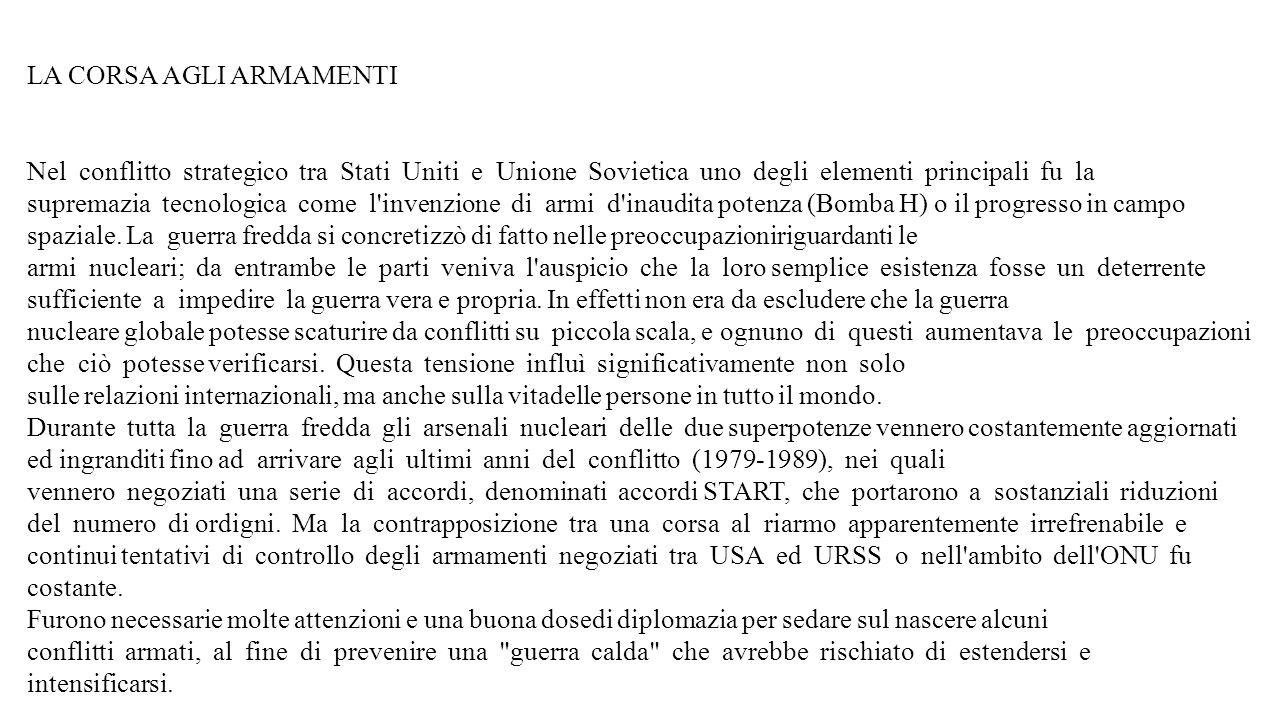 LA CORSA AGLI ARMAMENTI Nel conflitto strategico tra Stati Uniti e Unione Sovietica uno degli elementi principali fu la supremazia tecnologica come l invenzione di armi d inaudita potenza (Bomba H) o il progresso in campo spaziale.