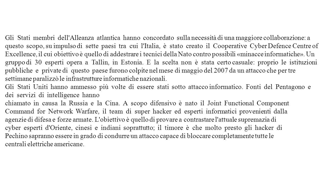 Gli Stati membri dell Alleanza atlantica hanno concordato sulla necessità di una maggiore collaborazione: a questo scopo, su impulso di sette paesi tra cui l Italia, è stato creato il Cooperative Cyber Defence Centre of Excellence, il cui obiettivo è quello di addestrare i tecnici della Nato contro possibili «minacce informatiche».