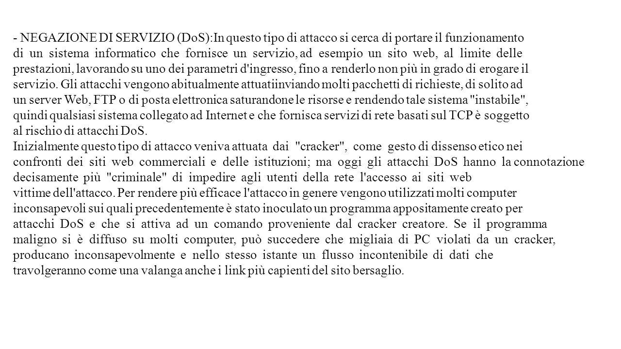 - NEGAZIONE DI SERVIZIO (DoS):In questo tipo di attacco si cerca di portare il funzionamento di un sistema informatico che fornisce un servizio, ad es