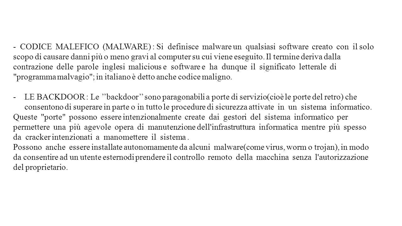 - CODICE MALEFICO (MALWARE) : Si definisce malware un qualsiasi software creato con il solo scopo di causare danni più o meno gravi al computer su cui