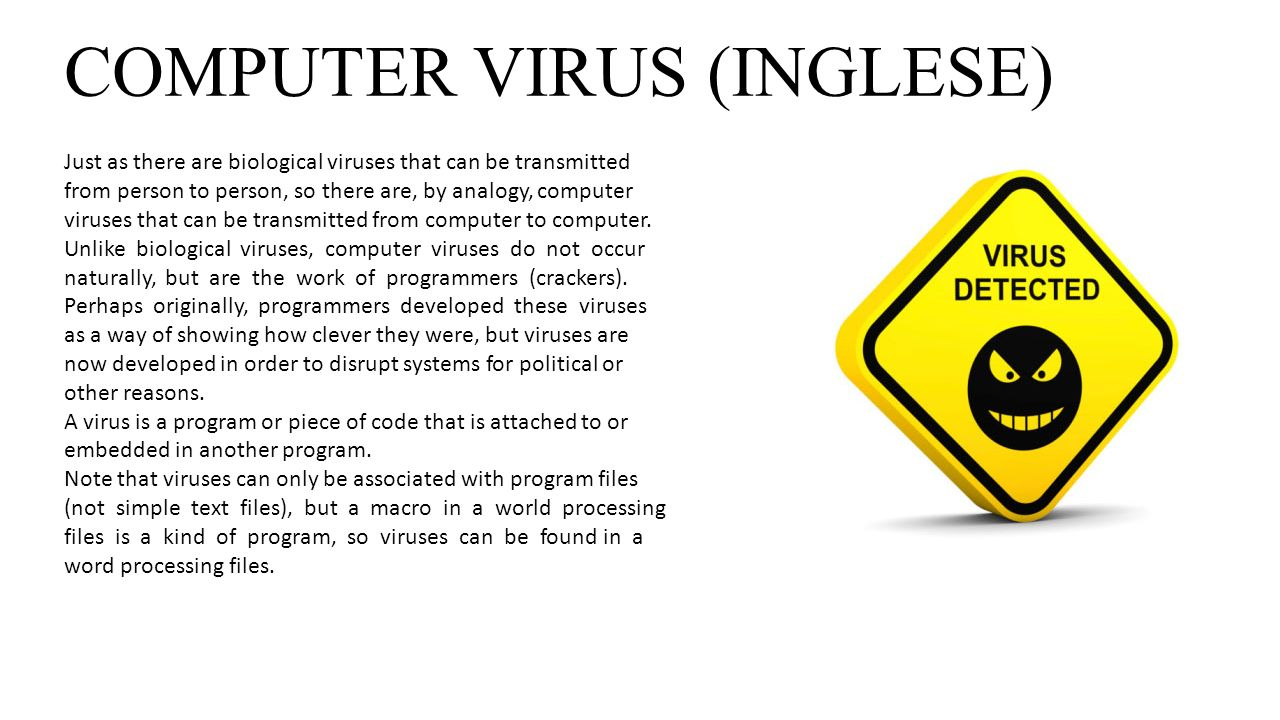 COMPUTER VIRUS (INGLESE) Just as there are biological viruses that can be transmitted from person to person, so there are, by analogy, computer viruse