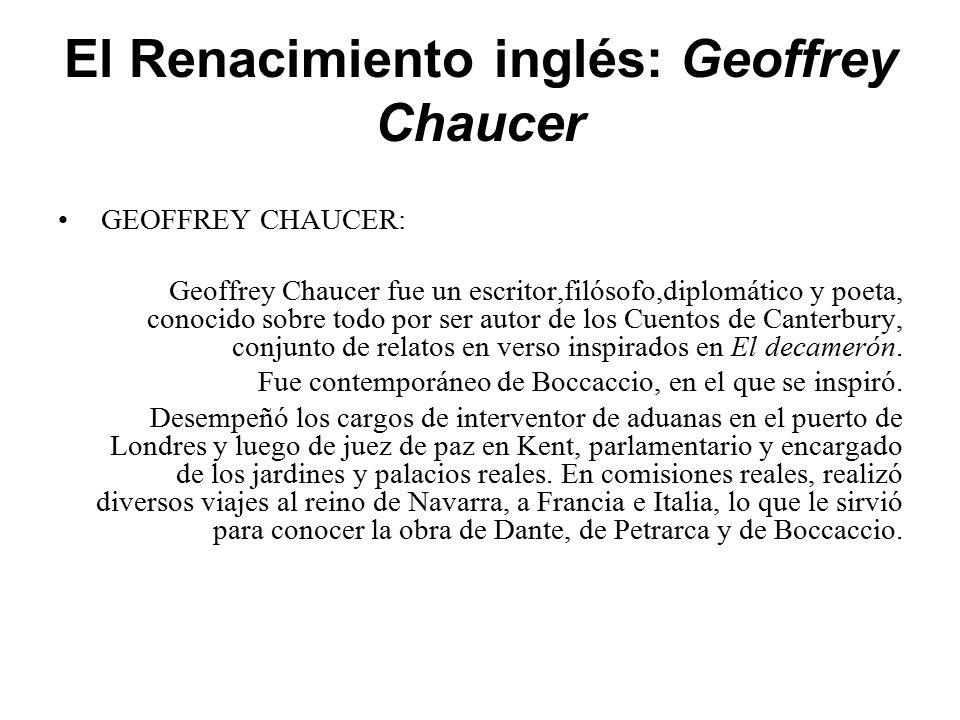 El Renacimiento inglés: Geoffrey Chaucer GEOFFREY CHAUCER: Geoffrey Chaucer fue un escritor,filósofo,diplomático y poeta, conocido sobre todo por ser autor de los Cuentos de Canterbury, conjunto de relatos en verso inspirados en El decamerón.