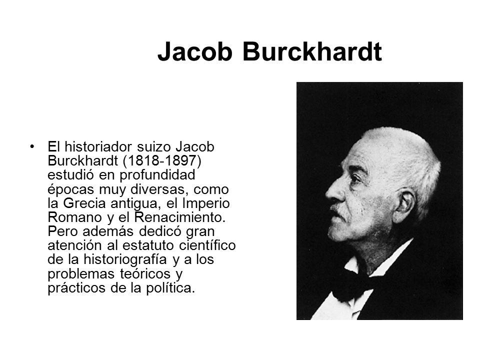 Jacob Burckhardt El historiador suizo Jacob Burckhardt (1818-1897) estudió en profundidad épocas muy diversas, como la Grecia antigua, el Imperio Romano y el Renacimiento.