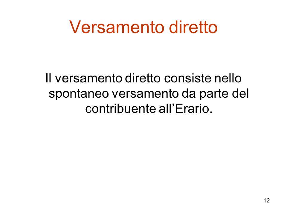 12 Versamento diretto Il versamento diretto consiste nello spontaneo versamento da parte del contribuente all'Erario.