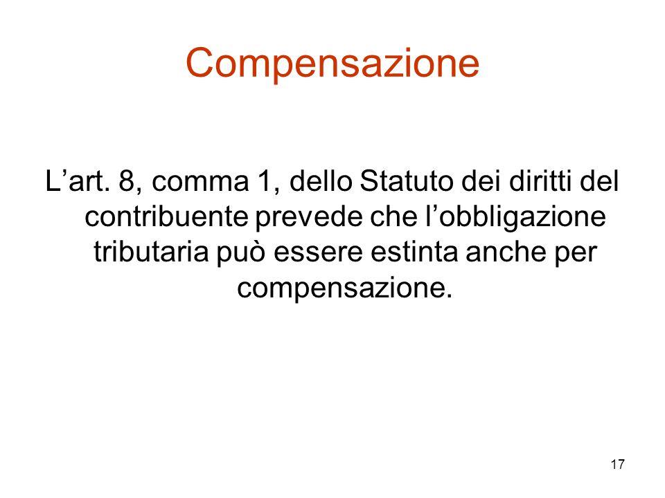 17 Compensazione L'art. 8, comma 1, dello Statuto dei diritti del contribuente prevede che l'obbligazione tributaria può essere estinta anche per comp