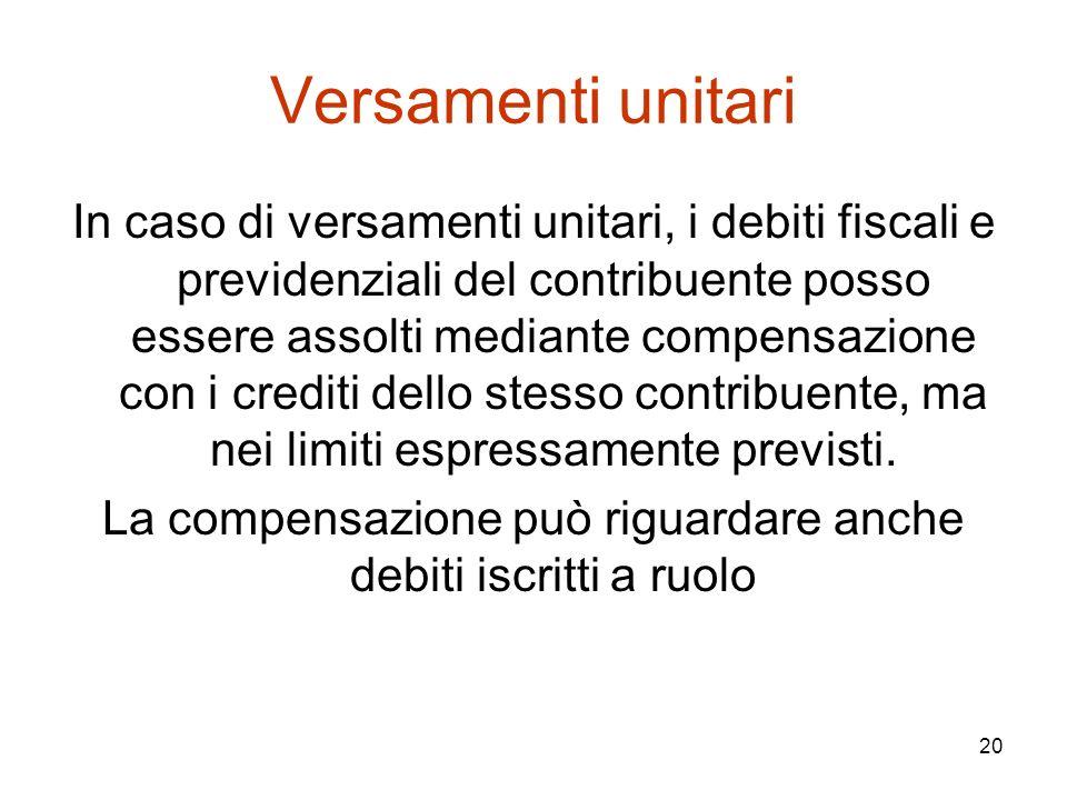20 Versamenti unitari In caso di versamenti unitari, i debiti fiscali e previdenziali del contribuente posso essere assolti mediante compensazione con