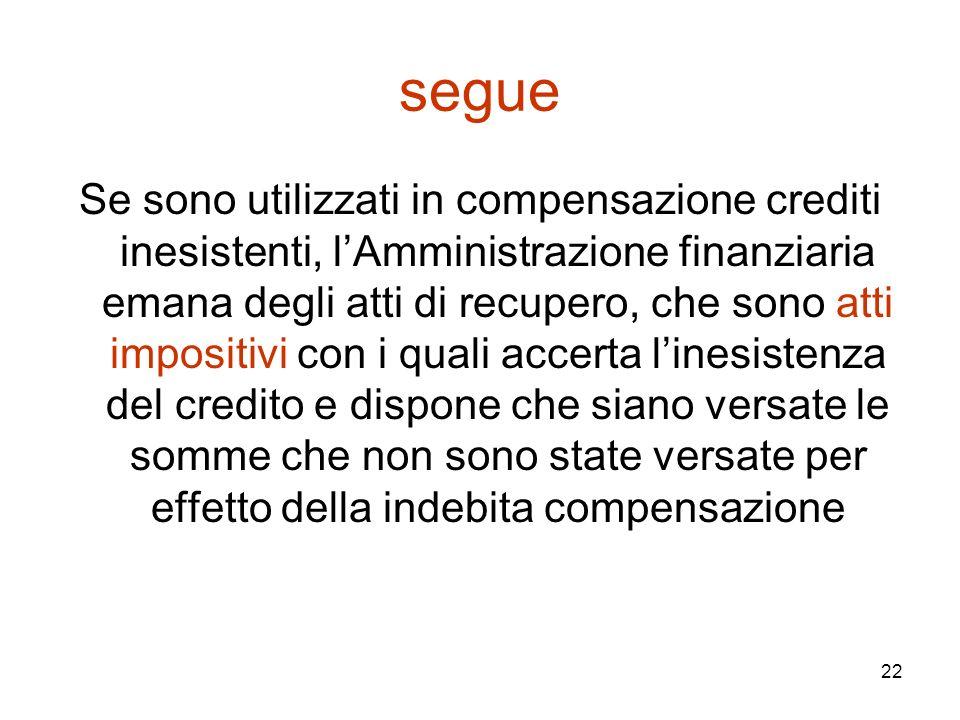 22 segue Se sono utilizzati in compensazione crediti inesistenti, l'Amministrazione finanziaria emana degli atti di recupero, che sono atti impositivi