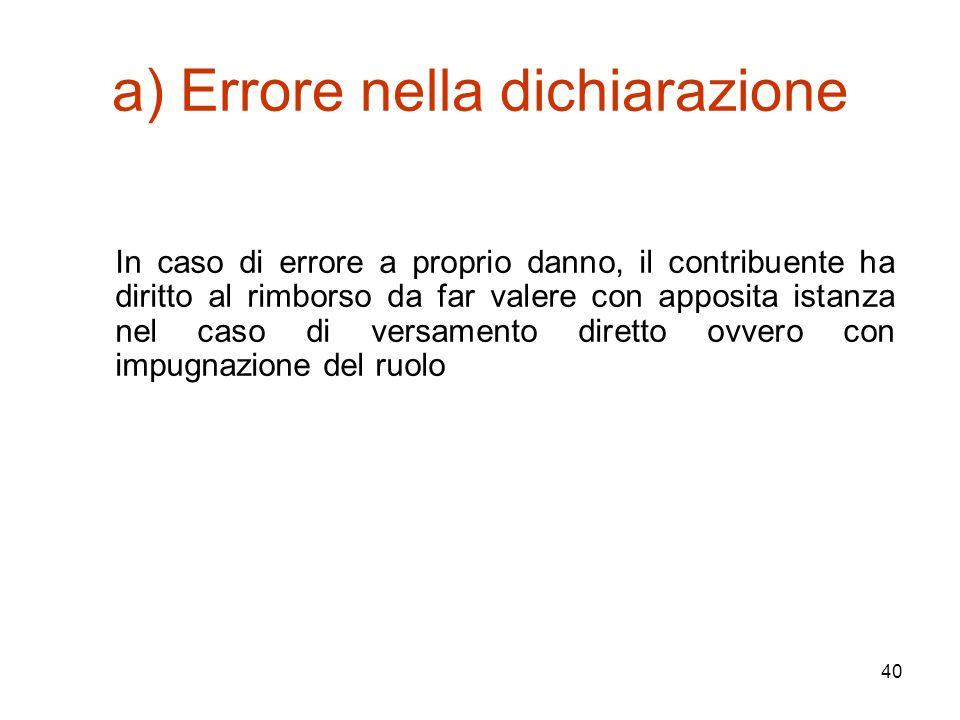 40 a) Errore nella dichiarazione In caso di errore a proprio danno, il contribuente ha diritto al rimborso da far valere con apposita istanza nel caso