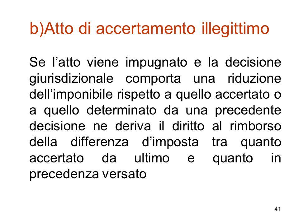 41 b)Atto di accertamento illegittimo Se l'atto viene impugnato e la decisione giurisdizionale comporta una riduzione dell'imponibile rispetto a quell