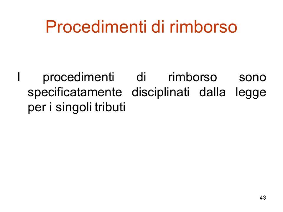 43 Procedimenti di rimborso I procedimenti di rimborso sono specificatamente disciplinati dalla legge per i singoli tributi