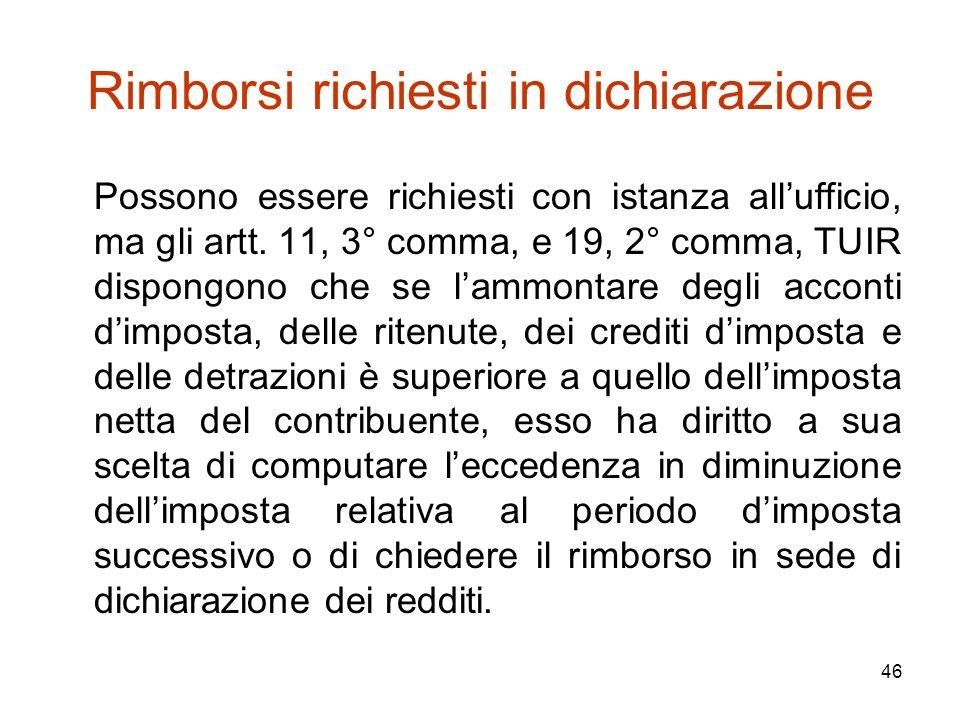 46 Rimborsi richiesti in dichiarazione Possono essere richiesti con istanza all'ufficio, ma gli artt. 11, 3° comma, e 19, 2° comma, TUIR dispongono ch