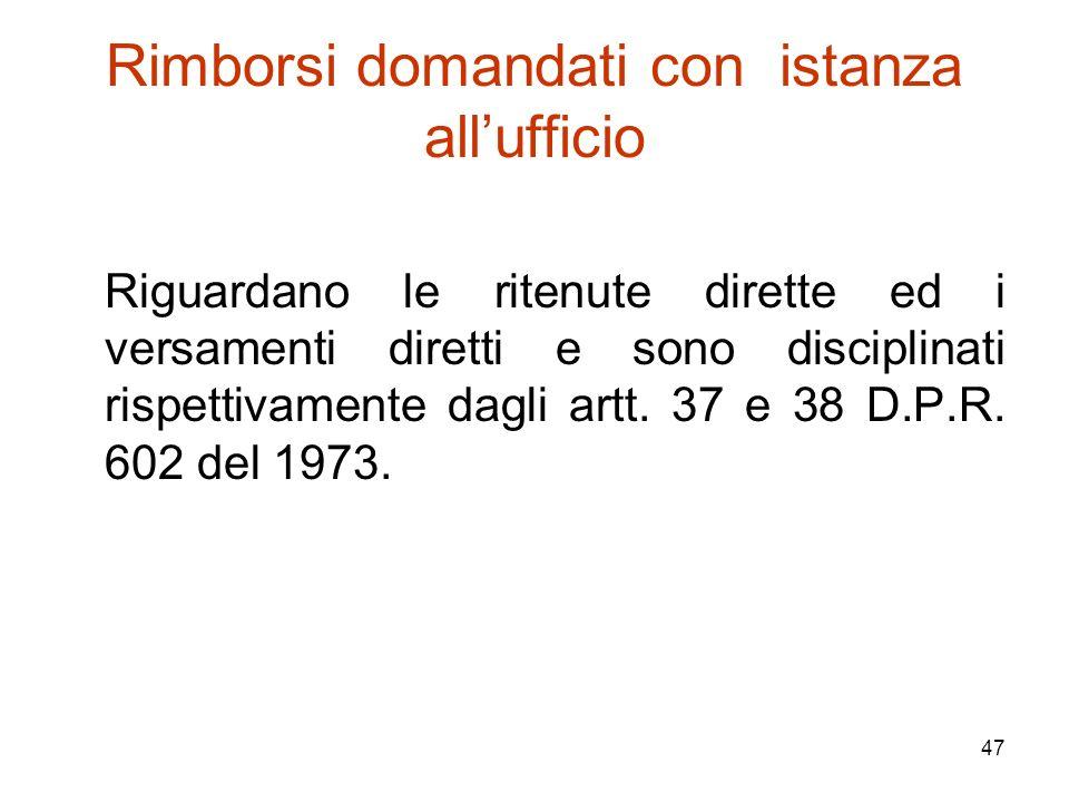 47 Rimborsi domandati con istanza all'ufficio Riguardano le ritenute dirette ed i versamenti diretti e sono disciplinati rispettivamente dagli artt. 3
