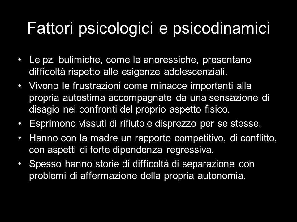 Fattori psicologici e psicodinamici Le pz. bulimiche, come le anoressiche, presentano difficoltà rispetto alle esigenze adolescenziali. Vivono le frus