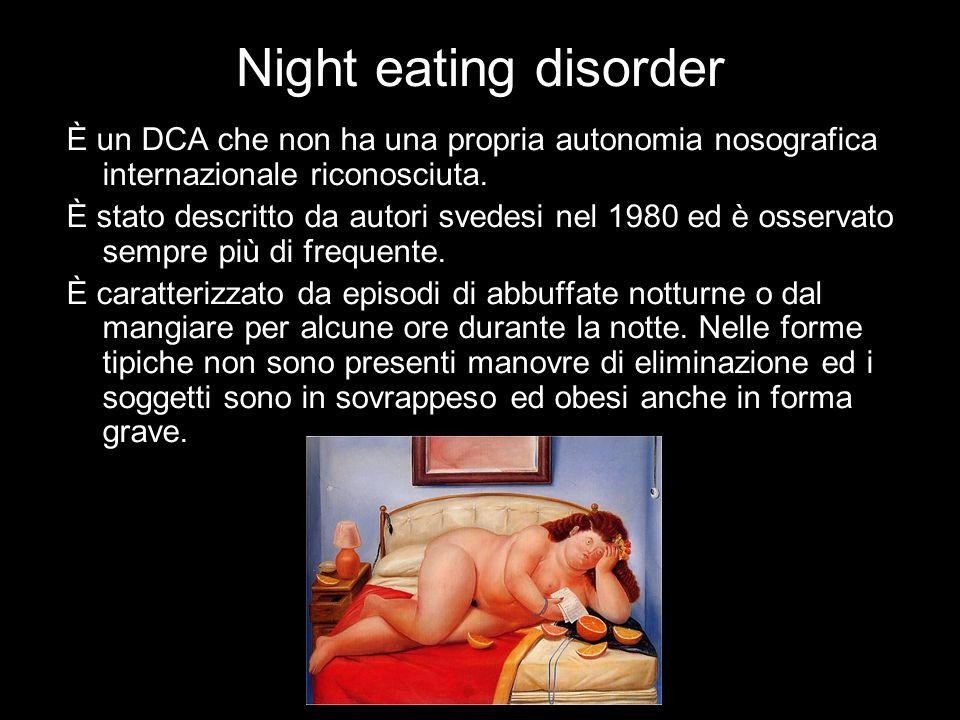 Night eating disorder È un DCA che non ha una propria autonomia nosografica internazionale riconosciuta. È stato descritto da autori svedesi nel 1980