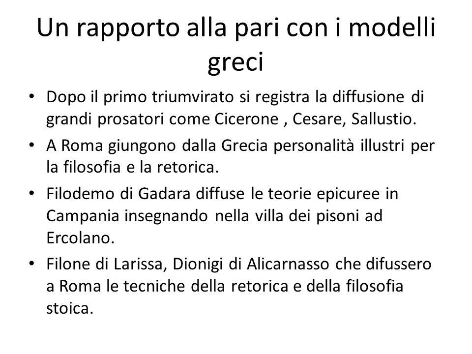 Un rapporto alla pari con i modelli greci Dopo il primo triumvirato si registra la diffusione di grandi prosatori come Cicerone, Cesare, Sallustio. A