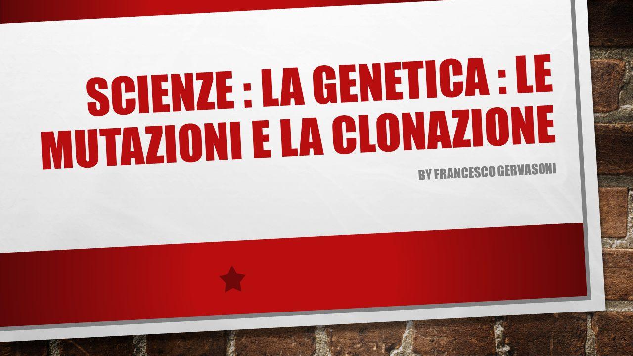 SCIENZE : LA GENETICA : LE MUTAZIONI E LA CLONAZIONE BY FRANCESCO GERVASONI