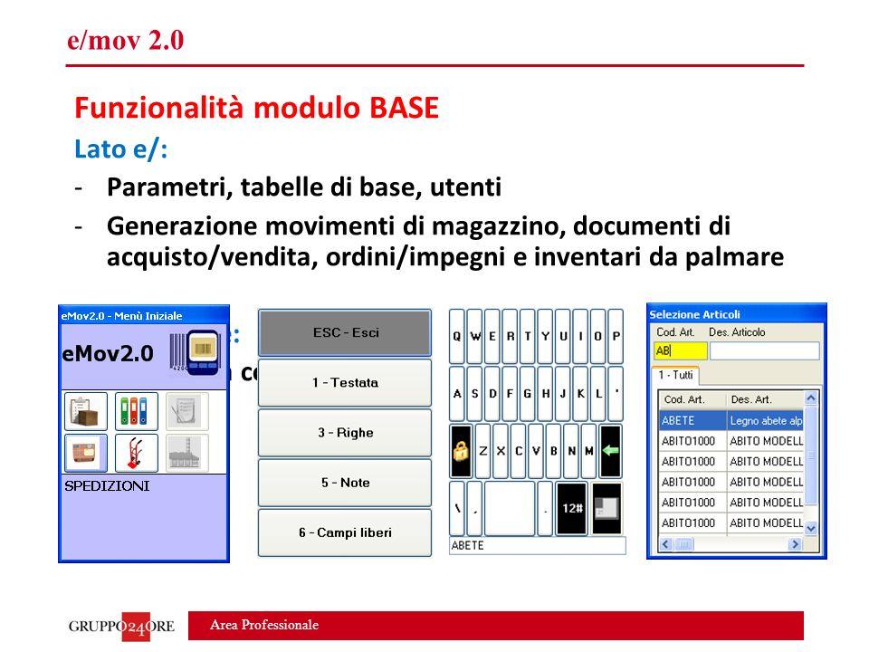 Area Professionale e/mov 2.0 Funzionalità modulo BASE Lato e/: -Parametri, tabelle di base, utenti -Generazione movimenti di magazzino, documenti di acquisto/vendita, ordini/impegni e inventari da palmare Lato palmare: -Interfaccia configurabile