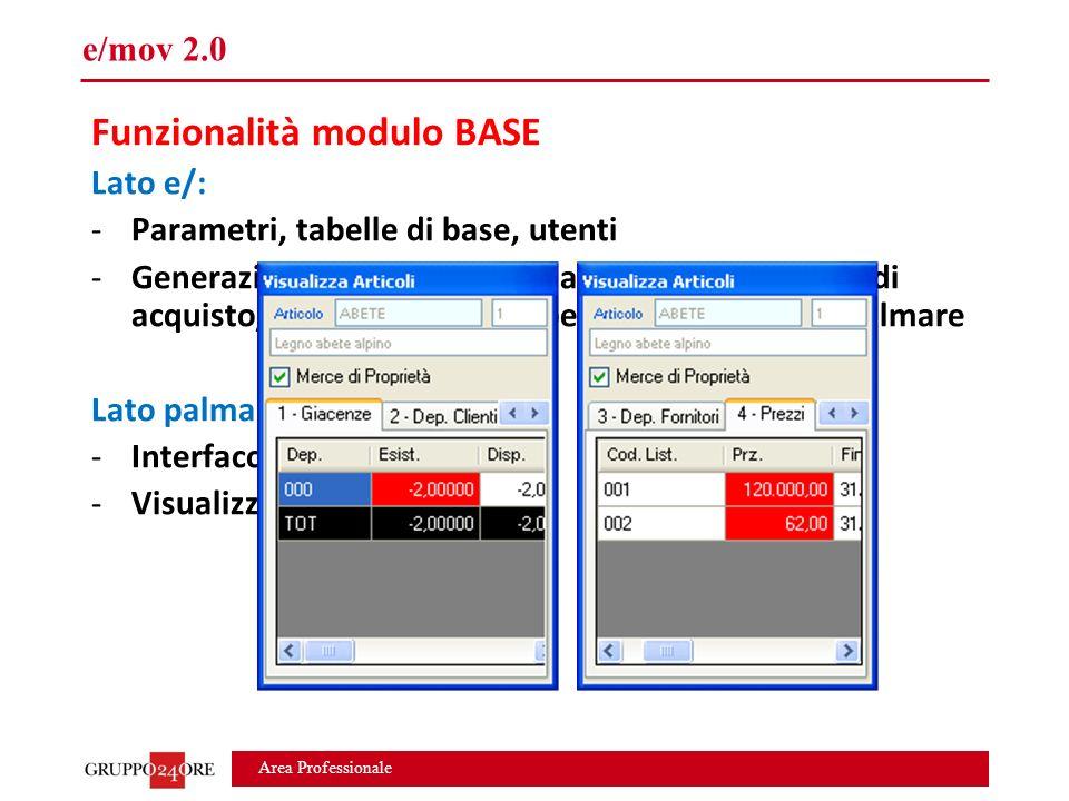 Area Professionale e/mov 2.0 Funzionalità modulo BASE Lato e/: -Parametri, tabelle di base, utenti -Generazione movimenti di magazzino, documenti di acquisto/vendita, ordini/impegni e inventari da palmare Lato palmare: -Interfaccia configurabile -Visualizzazione articoli