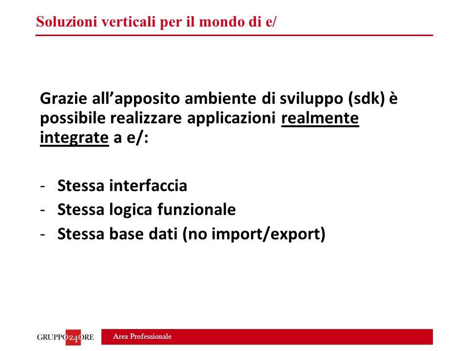 Area Professionale Soluzioni verticali per il mondo di e/ Grazie all'apposito ambiente di sviluppo (sdk) è possibile realizzare applicazioni realmente integrate a e/: -Stessa interfaccia -Stessa logica funzionale -Stessa base dati (no import/export)