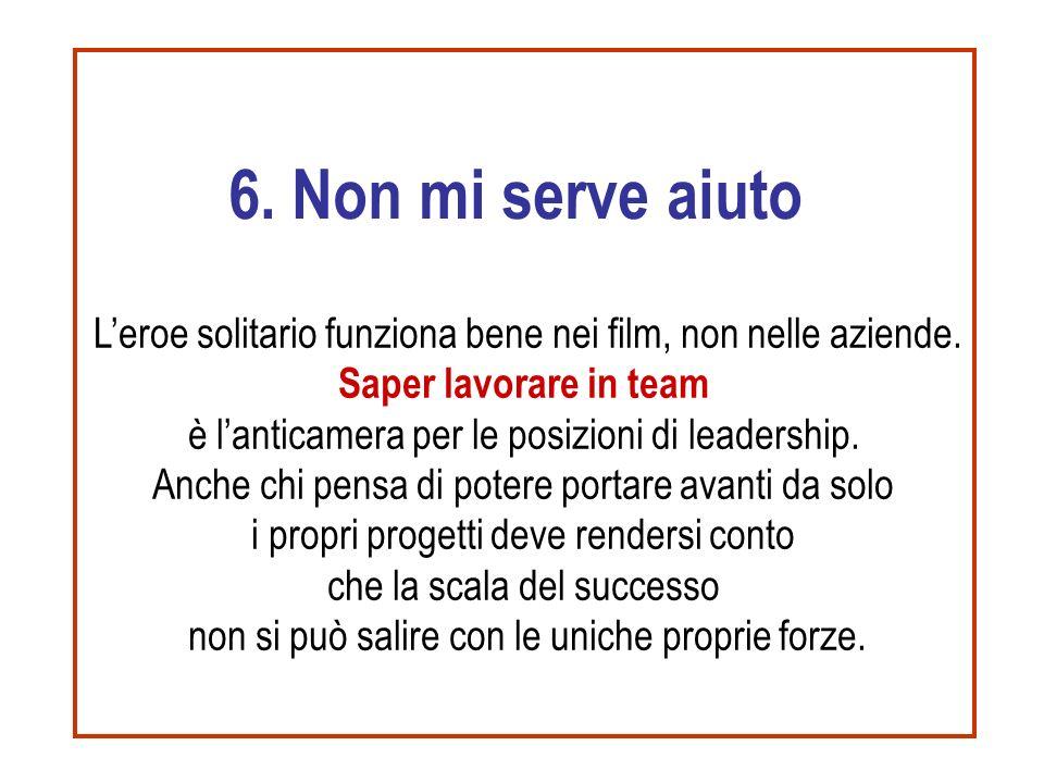 6. Non mi serve aiuto L'eroe solitario funziona bene nei film, non nelle aziende. Saper lavorare in team è l'anticamera per le posizioni di leadership