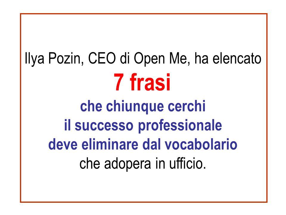 Ilya Pozin, CEO di Open Me, ha elencato 7 frasi che chiunque cerchi il successo professionale deve eliminare dal vocabolario che adopera in ufficio.