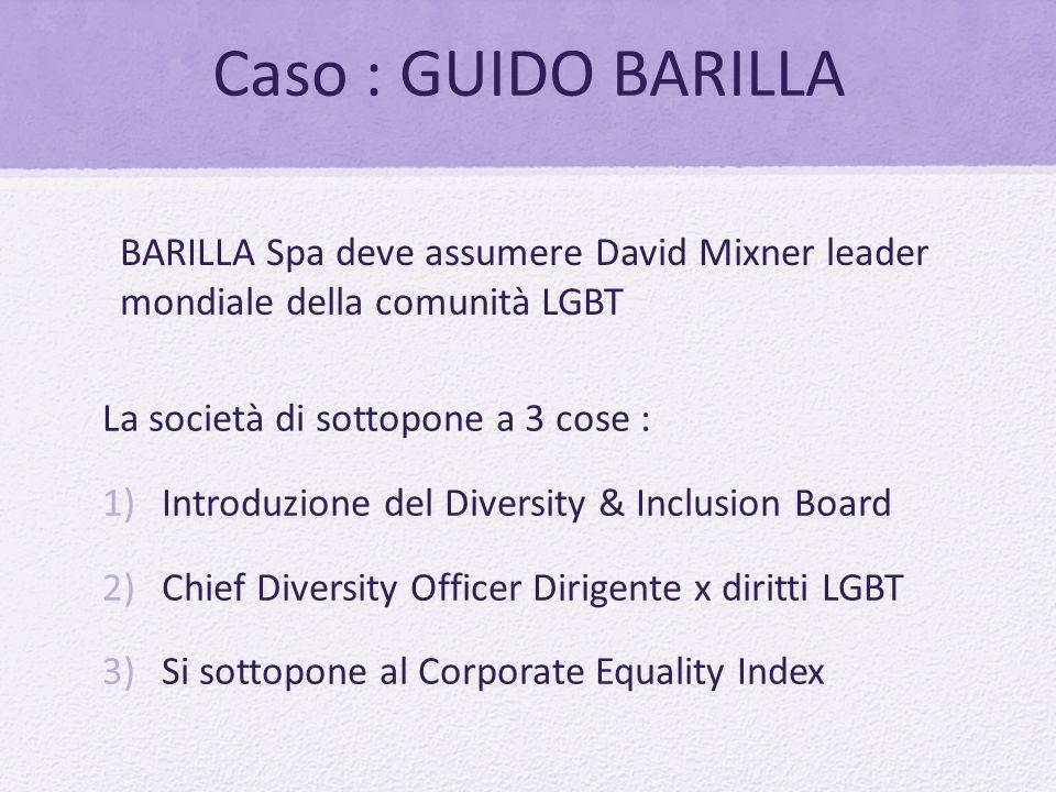 Caso : GUIDO BARILLA La società di sottopone a 3 cose : 1)Introduzione del Diversity & Inclusion Board 2)Chief Diversity Officer Dirigente x diritti L