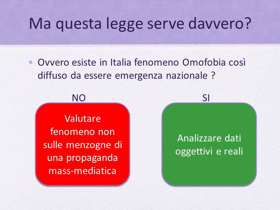 Ma questa legge serve davvero? Ovvero esiste in Italia fenomeno Omofobia così diffuso da essere emergenza nazionale ? NO SI Valutare fenomeno non sull