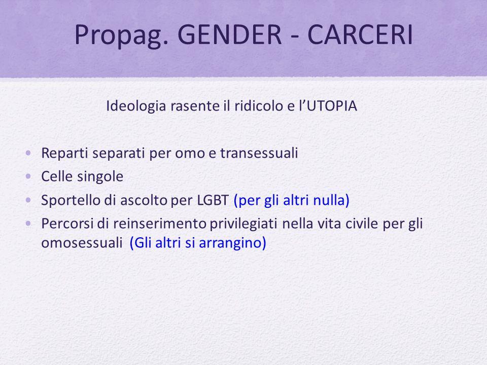 Propag. GENDER - CARCERI Ideologia rasente il ridicolo e l'UTOPIA Reparti separati per omo e transessuali Celle singole Sportello di ascolto per LGBT