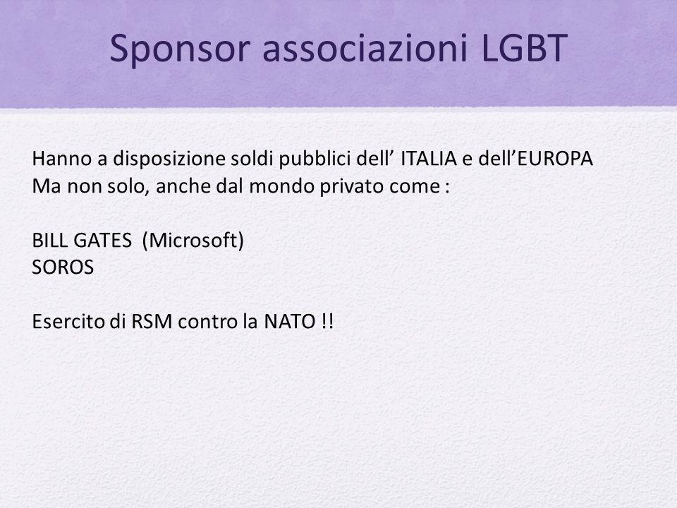 Sponsor associazioni LGBT Hanno a disposizione soldi pubblici dell' ITALIA e dell'EUROPA Ma non solo, anche dal mondo privato come : BILL GATES (Micro