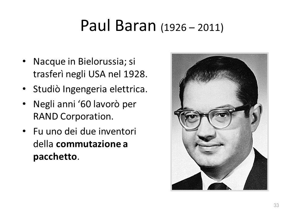 Paul Baran (1926 – 2011) Nacque in Bielorussia; si trasferì negli USA nel 1928. Studiò Ingengeria elettrica. Negli anni '60 lavorò per RAND Corporatio